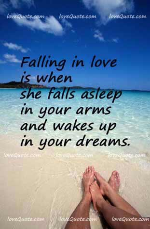Falling in love is when she sleeps in your arms and wakes up in your dreams